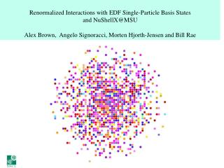 Renormalized Interactions with EDF Single-Particle Basis States and  NuShellX@MSU Alex Brown,  Angelo  Signoracci ,  Mor
