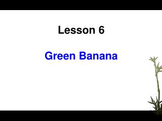Lesson 6 Green Banana