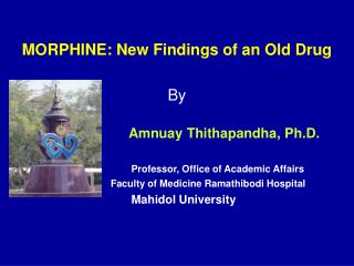 MORPHINE: New Findings of an Old Drug By Amnuay Thithapandha, Ph.D. Professor, Office of Academic Affairs