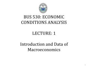 BUS 530: ECONOMIC CONDITIONS ANALYSIS LECTURE: 1 Introduction and Data of Macroeconomics