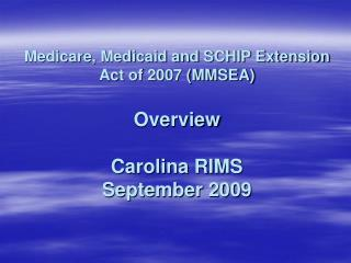 Medicare, Medicaid and SCHIP Extension Act of 2007 (MMSEA) Overview Carolina RIMS September 2009