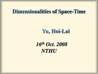 Dimensionalities of Space-Time Yu, Hoi-Lai 16 th  Oct. 2008 NTHU