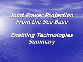 Joint Power Projection From the Sea Base Enabling Technologies Summary
