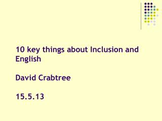10 key things about Inclusion and English David Crabtree  15.5.13
