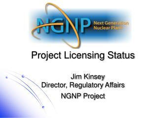 Project Licensing Status      Jim Kinsey Director, Regulatory Affairs NGNP Project