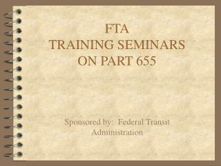 FTA TRAINING SEMINARS ON PART 655