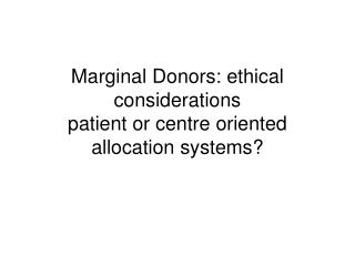 Marginal Donors: ethical considerations patient or centre oriented allocation systems?
