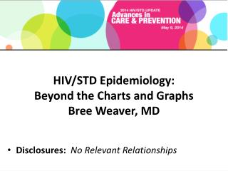 HIV/STD Epidemiology:  Beyond the Charts and Graphs  Bree Weaver, MD