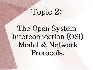Topic 2: The Open System Interconnection (OSI) Model & Network Protocols.