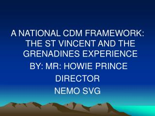 A NATIONAL CDM FRAMEWORK: THE ST VINCENT AND THE GRENADINES EXPERIENCE  BY: MR: HOWIE PRINCE