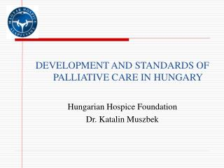 DEVELOPMENT AND STANDARDS OF PALLIATIVE CARE IN HUNGARY Hungarian Hospice Foundation