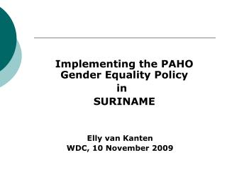 Implementing the PAHO Gender Equality Policy  in  	SURINAME Elly van Kanten WDC, 10 November 2009