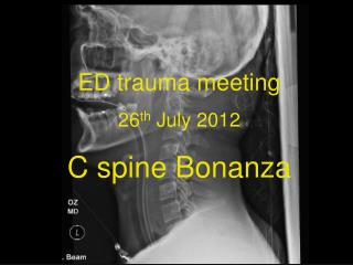 ED trauma meeting 26 th  July 2012 C spine Bonanza