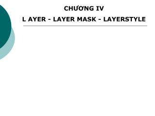 CHƯƠNG IV L AYER - LAYER MASK - LAYERSTYLE