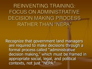"REINVENTING TRAINING:  FOCUS ON ADMINISTRATIVE DECISION MAKING PROCESS RATHER THAN ""NEPA"""