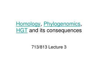 Homology ,  Phylogenomics , HGT  and its consequences