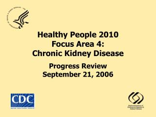 Healthy People 2010  Focus Area 4: Chronic Kidney Disease Progress Review September 21, 2006