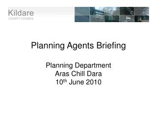 Planning Agents Briefing  Planning Department Aras Chill Dara 10 th  June 2010