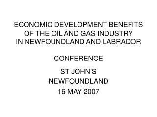 ECONOMIC DEVELOPMENT BENEFITS OF THE OIL AND GAS INDUSTRY IN NEWFOUNDLAND AND LABRADOR CONFERENCE