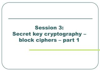 Session 3:  Secret key cryptography –   block ciphers – part 1