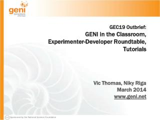 GEC19 Outbrief: GENI in the Classroom, Experimenter-Developer Roundtable, Tutorials