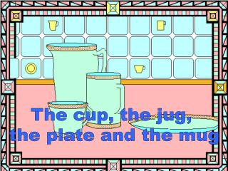 The cup, the jug,  the plate and the mug