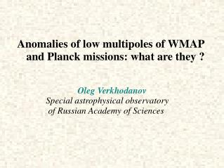 Anomalies of low multipoles of WMAP       and Planck missions: what are they ? Oleg Verkhodanov