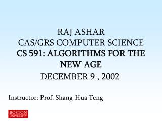 RAJ ASHAR  CAS/GRS COMPUTER SCIENCE CS 591: ALGORITHMS FOR THE NEW AGE DECEMBER 9 , 2002