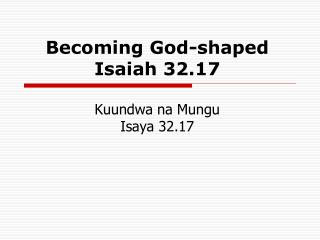 Becoming God-shaped Isaiah 32.17 Kuundwa na Mungu Isaya 32.17