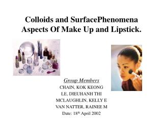 Colloids and SurfacePhenomena Aspects Of Make Up and Lipstick. Group Members CHAIN, KOK KEONG  LE, DIEUHANH THI  MCLAUGH