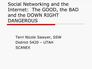 Social Networking and the Internet:  The GOOD, the BAD and the DOWN RIGHT DANGEROUS