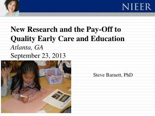 New Research and the Pay-Off to Quality Early Care and Education  Atlanta, GA September 23, 2013