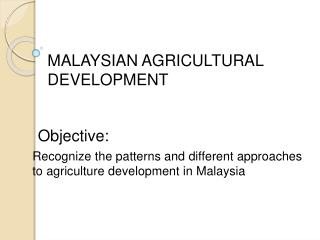 Recognize the patterns and different approaches  to agriculture development in Malaysia