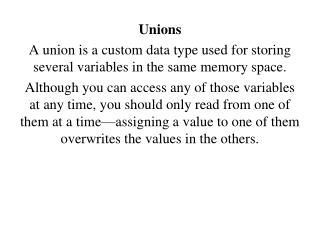 Unions A union is a custom data type used for storing several variables in the same memory space.