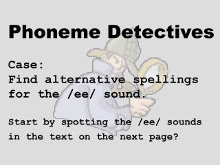 Phoneme Detectives Case:    Find alternative spellings  for the /ee/ sound. Start by spotting the /ee/ sounds in the tex