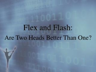 Flex and Flash : Are Two Heads Better Than One?