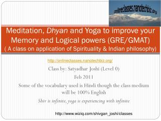 Class by: Satyadhar Joshi (Level 0) Feb 2011 Some of the vocabulary used is Hindi though the class medium will be 100\%