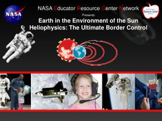 NASA E ducator  R esource  C enter  N etwork Presents Earth in the Environment of the Sun