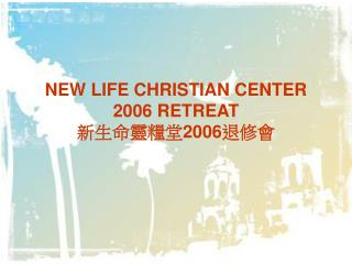 NEW LIFE CHRISTIAN CENTER  2006 RETREAT 新生命靈糧堂 2006 退修會