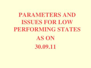 PARAMETERS AND ISSUES FOR LOW PERFORMING STATES  AS ON  30.09.11