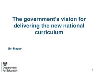 The government's vision for delivering the new national curriculum Jim Magee