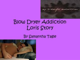 Blow Dryer Addiction  Loris Story