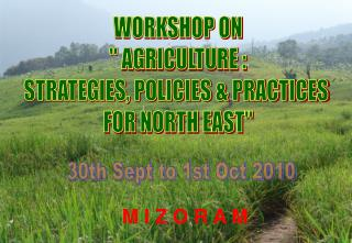 "WORKSHOP ON  "" AGRICULTURE :  STRATEGIES, POLICIES & PRACTICES  FOR NORTH EAST"""