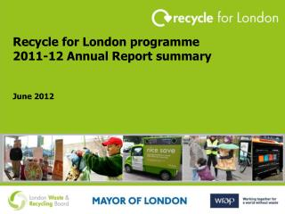 Recycle for London programme 2011-12 Annual Report summary June 2012