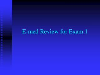 E-med Review for Exam 1