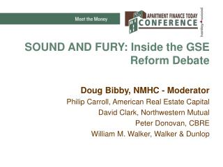 SOUND AND FURY: Inside the GSE Reform Debate Doug Bibby, NMHC - Moderator