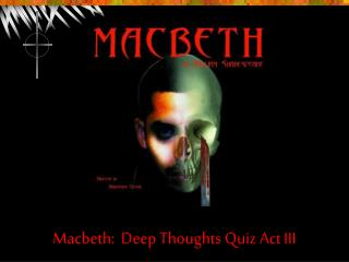 Macbeth:  Deep Thoughts Quiz Act III