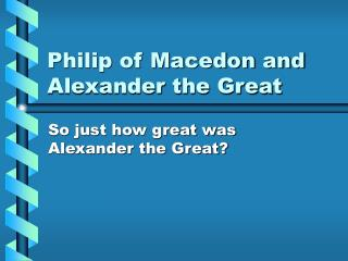 Philip of Macedon and Alexander the Great