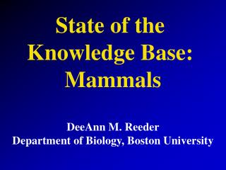 State of the  Knowledge Base:  Mammals DeeAnn M. Reeder Department of Biology, Boston University