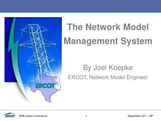 The Network Model Management System By Joel Koepke ERCOT, Network Model Engineer